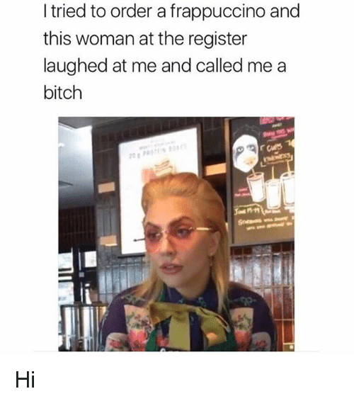 Bitch, Memes, and 🤖: I tried to order a frappuccino and  this woman at the register  laughed at me and called me a  bitch Hi