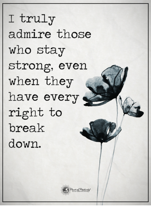 Memes, Break, and Strong: I truly  admire those  who stay  strong, even  when they  have every  right to  break  down.