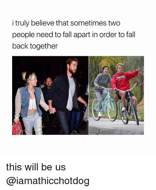 Fall, Back, and Believe: i truly believe that sometimes two  people need to fall apart in order to fall  back together this will be us @iamathicchotdog