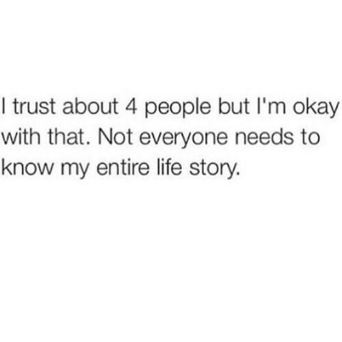 Life, Okay, and Story: I trust about 4 people but I'm okay  with that. Not everyone needs to  know my entire life story.