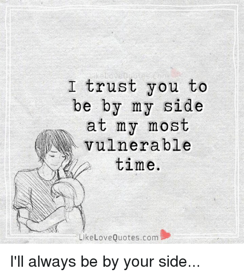 I Trust You To Be By My Side At My Most Vulnerable Time Like Love