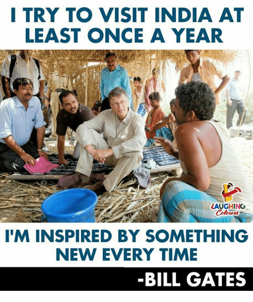 Bill Gates, India, and Time: I TRY TO VISIT INDIA AT  LEAST ONCE A YEAR  LAUGHING  T'M INSPIRED BY SOMETHING  NEW EVERY TIME  -BILL GATES