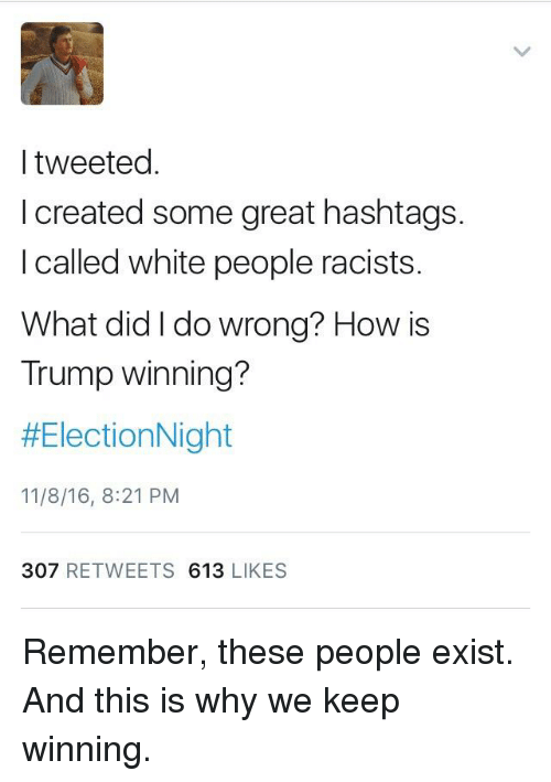 White People, Trump, and White: I tweeted  I created some great hashtags.  I called white people racists.  What did I do wrong? How is  Trump winning?  HElectionNight  11/8/16, 8:21 PM  307  RETWEETS  613  LIKES