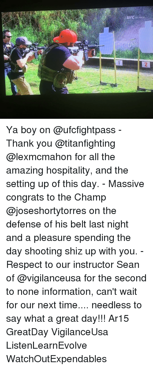 Memes, Ar15, and 🤖: i  UFCEIGHTPASS  N Ya boy on @ufcfightpass - Thank you @titanfighting @lexmcmahon for all the amazing hospitality, and the setting up of this day. - Massive congrats to the Champ @joseshortytorres on the defense of his belt last night and a pleasure spending the day shooting shiz up with you. - Respect to our instructor Sean of @vigilanceusa for the second to none information, can't wait for our next time.... needless to say what a great day!!! Ar15 GreatDay VigilanceUsa ListenLearnEvolve WatchOutExpendables