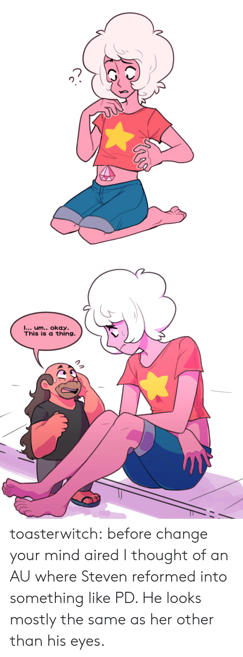Tumblr, Blog, and Okay: I... um.. okay.  This is a thing. toasterwitch:  before change your mind aired I thought of an AU where Steven reformed into something like PD. He looks mostly the same as her other than his eyes.