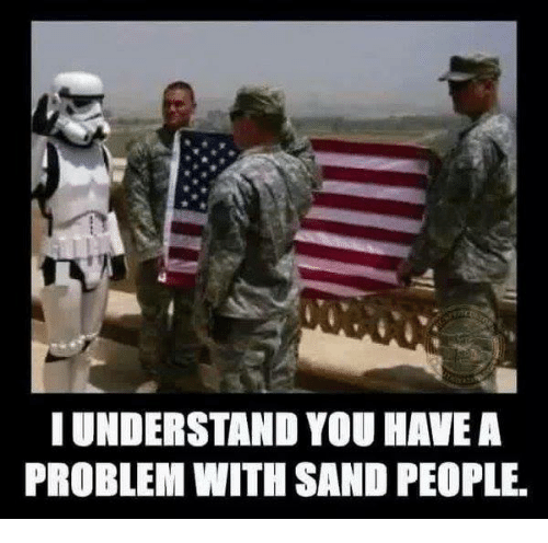 Military, Understanding, and Understandable: I UNDERSTAND YOU HAVE A  PROBLEM WITH SAND PEOPLE.