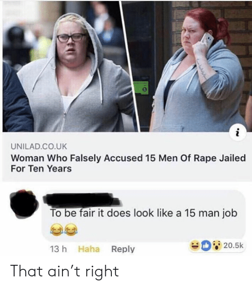 Dank, Rape, and Haha: i  UNILAD.CO.UK  Woman Who Falsely Accused 15 Men Of Rape Jailed  For Ten Years  To be fair it does look like a 15 man job  D20.5k  13 h Haha Reply  bem That ain't right
