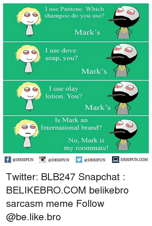 Be Like, Dove, and Meme: I use Pantene. Which  shampoo do you use?  Mark's  I use dove  soap, you?  Mark's  I use olay  lotion. You?  Mark's  Is Mark an  International brand?  No, Mark is  my roommate!  K @DESIFUN 증@DESIFUN  @DESIFUN-DESIFUN.COM Twitter: BLB247 Snapchat : BELIKEBRO.COM belikebro sarcasm meme Follow @be.like.bro