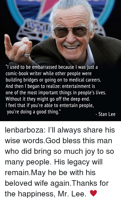 "God, Stan, and Stan Lee: ""I used to be embarrassed because I was just a  comic-book writer while other people were  building bridges or going on to medical careers.  And then l began to realize: entertainment is  one of the most important things in people's lives.  Without it they might go off the deep end.  I feel that if you're able to entertain people,  you're doing a good thing.""  03  Stan Lee lenbarboza:  I'll always share his wise words.God bless this man who did bring so much joy to so many people. His legacy will remain.May he be with his beloved wife again.Thanks for the happiness, Mr. Lee.   ♥"