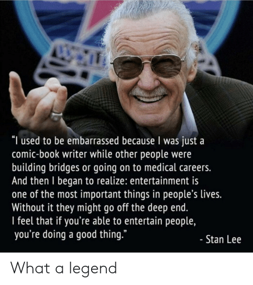 """Stan, Stan Lee, and Book: """"I used to be embarrassed because I was just a  comic-book writer while other people were  building bridges or going on to medical careers.  And then I began to realize: entertainment is  one of the most important things in people's lives.  Without it they might go off the deep end.  l feel that if you're able to entertain people,  you're doing a good thing.""""  Stan Lee What a legend"""