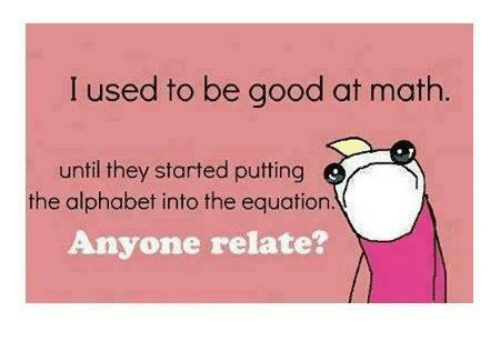 Memes, Alphabet, and Good: I used to be good at math.  until they started putting  Anyone relate?  the alphabet into the equation.