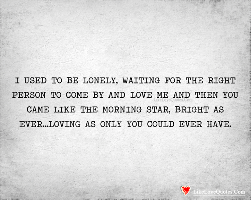 I Used To Be Lonely Waiting For The Right Person To Come By And Love
