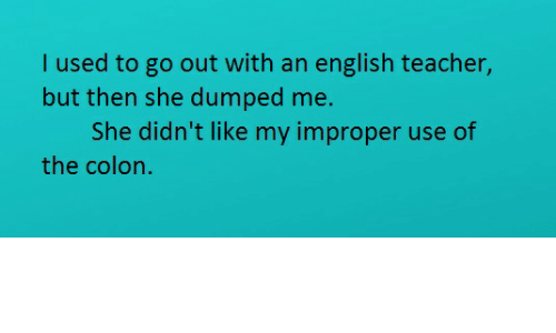 Teacher, English, and She: I used to go out with an english teacher,  but then she dumped me.  She didn't like my improper use of  the colon.
