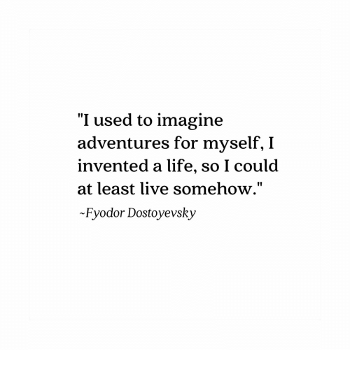 """Life, Live, and Imagine: """"I used to imagine  adventures for myself, I  invented a life, so I coulod  at least live somehow.""""  Fyodor Dostoyevsky  10"""