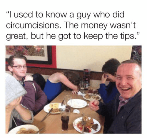 """Dank, Money, and 🤖: """"I used to know a guy who did  circumcisions. The money wasn't  great, but he got to keep the tips."""""""