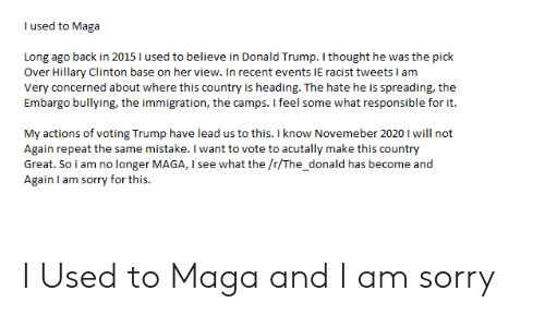 Donald Trump, Hillary Clinton, and Sorry: I used to Maga  Long ago back in 2015 I used to believe in Donald Trump. I thought he was the pick  Over Hillary Clinton base on her view. In recent events IE racist tweets I am  Very concerned about where this country is heading. The hate he is spreading, the  Embargo bullying, the immigration, the camps. I feel some what responsible for it.  My actions of voting Trump have lead us to this. I know Novemeber 2020 I will not  Again repeat the same mistake. I want to vote to acutally make this country  Great. So i am no longer MAGA, I see what the /r/The_donald has become and  Again I am sorry for this. I Used to Maga and I am sorry