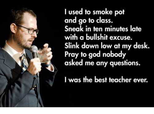 God, Teacher, and Best: I used to smoke pot  and go to class.  Sneak in ten minutes late  with a bullshit excuse.  Slink down low at my desk  Pray to god nobody  asked me any questions.  I was the best teacher ever.