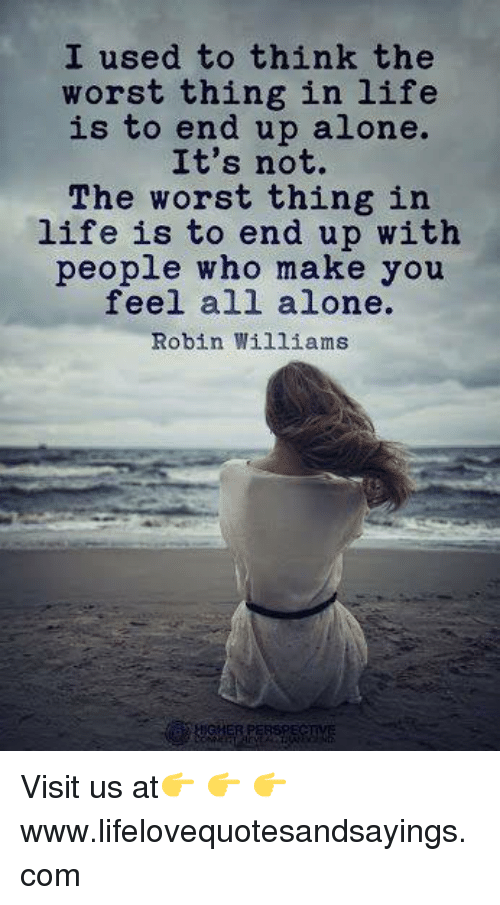 I Used To Think The Worst Thing In Life Is To End Up Alone Its Not