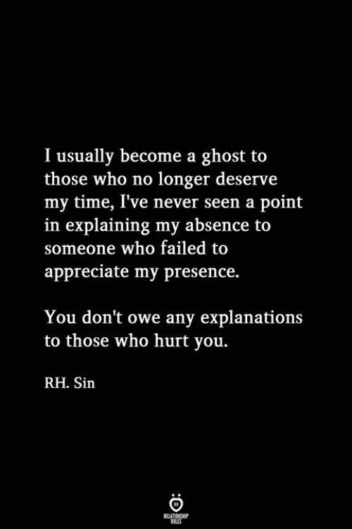 Appreciate, Ghost, and Time: I usually become a ghost to  those who no longer deserve  my time, I've never seen a point  in explaining my absence to  someone who failed to  appreciate my presence.  You don't owe any explanations  to those who hurt you.  RH. Sin