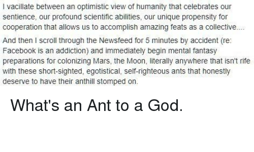 Facebook, God, and Mars: I vacillate between an optimistic view of humanity that celebrates our  ce  Sentience, our profound scient  sentience, our profound scientific abilities, our unique propensity for  cooperation that allows us to accomplish amazing feats as a collective  And then I scroll through the Newsfeed for 5 minutes by accident (re:  Facebook is an addiction) and immediately begin mental fantasy  preparations for colonizing Mars, the Moon, literally anywhere that isn't rife  with these short-sighted, egotistical, self-righteous ants that honestly  deserve to have their anthll stomped on.