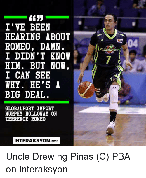 Filipino (Language), Pba, and Been: I' VE BEEN  HEARING ABOUT  ROMEO, DAMN  04  PCA  RLOBA  I DIDN' T KNOW  HIM. BUT NOW  I CAN SEE  WHY. HE'S A  BIG DEAL  GLOBALPORT IMPORT  MURPHY HOLLOWAY ON  TERRENCE ROMEO  INTERAKSYON Uncle Drew ng Pinas   (C) PBA on Interaksyon