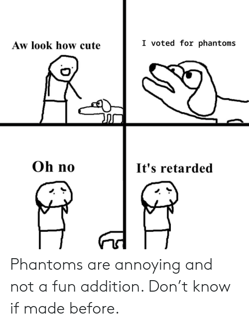 Cute, Annoying, and How: I voted for phantoms  Aw look how cute  Oh no  It's retarded Phantoms are annoying and not a fun addition. Don't know if made before.