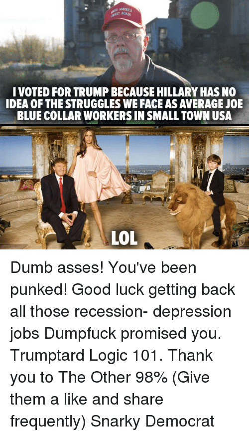 Dumb, Logic, and Memes: I VOTED FOR TRUMPBECAUSE HILLARYHASNO  IDEA OF THE STRUGGLES WE FACEASAVERAGE JOE  BLUE COLLAR WORKERS IN SMALL TOWN USA  LOL Dumb asses! You've been punked! Good luck getting back all those recession- depression jobs Dumpfuck promised you. Trumptard Logic 101. Thank you to The Other 98% (Give them a like and share frequently) Snarky Democrat