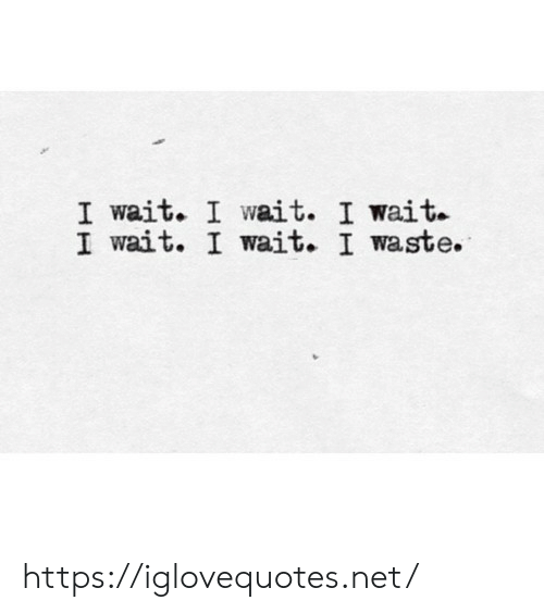 Net, Href, and Wait: I wait. I wait. I wait  I wait. I wait. I waste. https://iglovequotes.net/