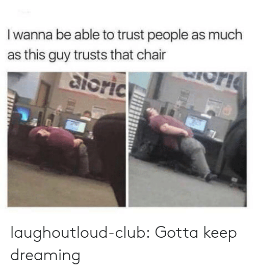 Club, Tumblr, and Blog: I wanna be able to trust people as much  as this guy trusts that chair  ioric laughoutloud-club:  Gotta keep dreaming