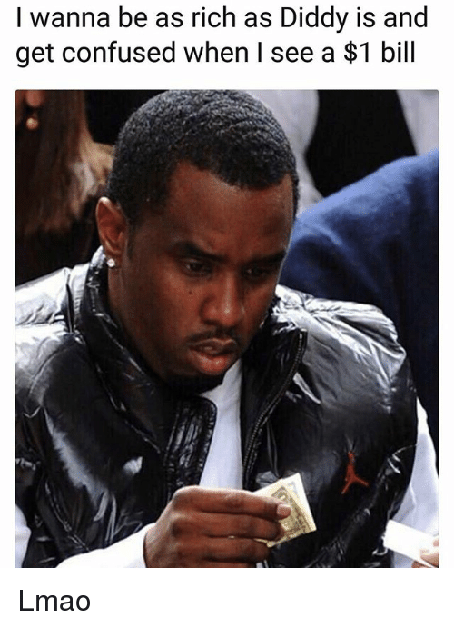 Confused, Lmao, and Memes: I wanna be as rich as Diddy is and  get confused when l see a $1 bill Lmao