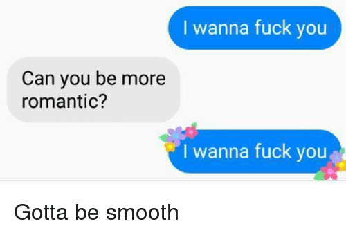 Fuck You, Smooth, and Fuck: I wanna fuck you  Can you be more  romantic?  I wanna fuck you Gotta be smooth