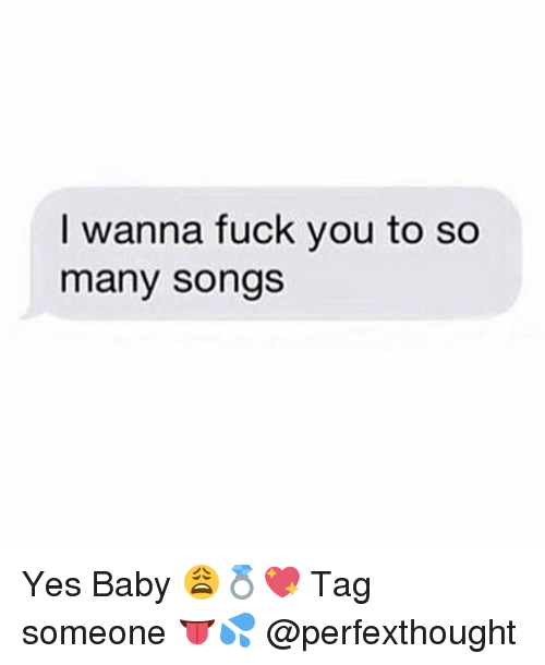 Fuck You, Memes, and Fuck: I wanna fuck you to so  many songs Yes Baby 😩💍💖 Tag someone 👅💦 @perfexthought