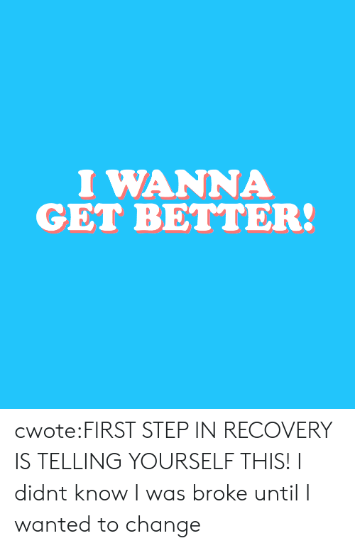 Target, Tumblr, and Blog: I WANNA  GET BETTER: cwote:FIRST STEP IN RECOVERY IS TELLING YOURSELF THIS!  I didnt know I was broke until I wanted to change