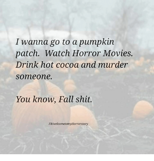 I Wanna Go To A Pumpkin Patch Watch Horror Movies Drink Hot Cocoa