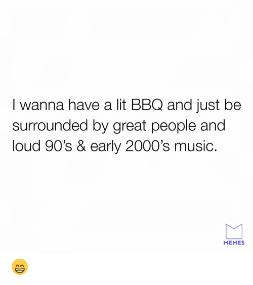 Lit, Memes, and Music: I wanna have a lit BBQ and just be  surrounded by great people and  loud 90's & early 2000's music.  MEMES 😁