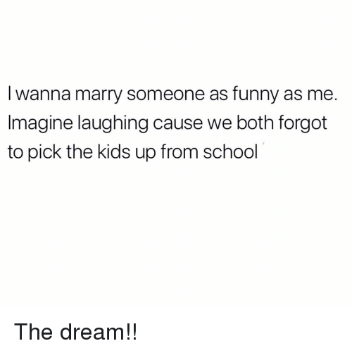 Funny, Memes, and School: I wanna marry someone as funny as me.  Imagine laughing cause we both forgot  to pick the kids up from school The dream!!