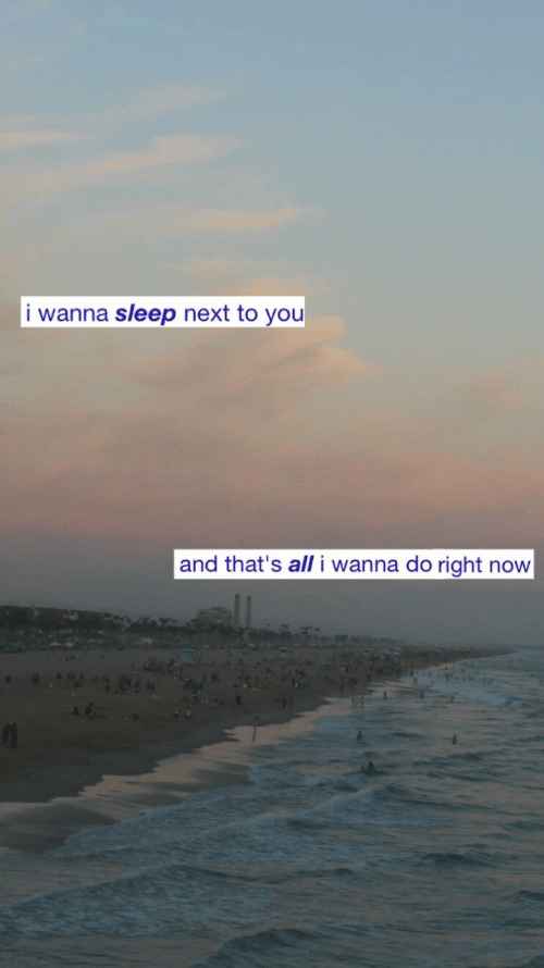 Sleep, Next, and All: i wanna sleep next to you  and that's all i wanna do right now