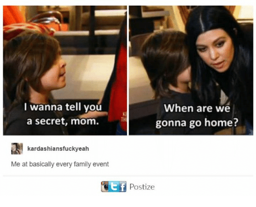 Dank, Family, and Home: I wanna tell you  When are we  a secret, mom.  gonna go home?  kardashiansfuckyeah  Me at basically every family event  Otf Postize