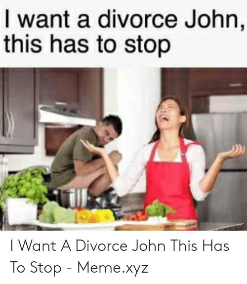 Meme, Divorce, and Xyz: I want a divorce John,  this has to stop I Want A Divorce John This Has To Stop - Meme.xyz