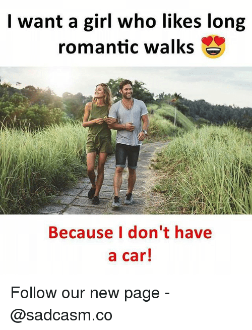 Memes, Girl, and 🤖: I want a girl who likes long  romantic walks  Because I don't have  a car! Follow our new page - @sadcasm.co