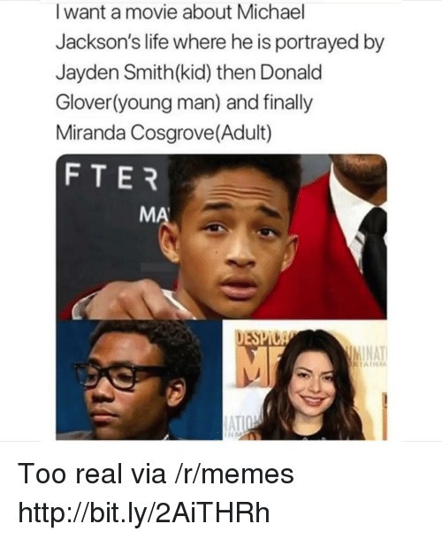 Donald Glover, Life, and Memes: I want a movie about Michael  Jackson's life where he is portrayed by  Jayden Smith(kid) then Donald  Glover(young man) and finally  Miranda Cosgrove(Adult)  FTER  MA  DESPI  NAT Too real via /r/memes http://bit.ly/2AiTHRh