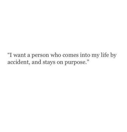 """Life, Who, and Person: I want a person who comes into my life by  accident, and stays on purpose."""""""