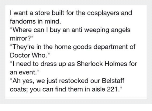 """Doctor, Memes, and Sherlock Holmes: I want a store built for the cosplayers and  fandoms in mind.  """"Where can I buy an anti weeping angels  mirror?""""  """"They're in the home goods department of  Doctor Who.""""  """"I need to dress up as Sherlock Holmes for  an event.  """"Ah yes, we just restocked our Belstaff  coats; you can find them in aisle 221."""""""
