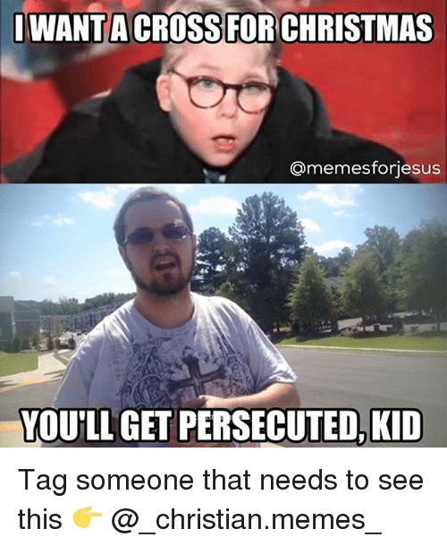 Christmas, Memes, and Tag Someone: I WANT ACROSS FOR CHRISTMAS  Conmemesforiesus  YOU'LL GET PERSECUTED KID Tag someone that needs to see this 👉 @_christian.memes_