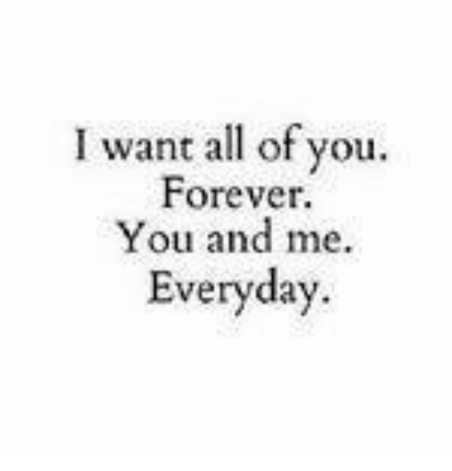 I Want All Of You Forever You And Me Everyday Meme On Meme