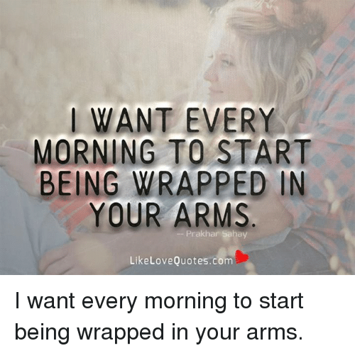 I Want Every Morning To Start Being Wrapped In Your Arms Like Love