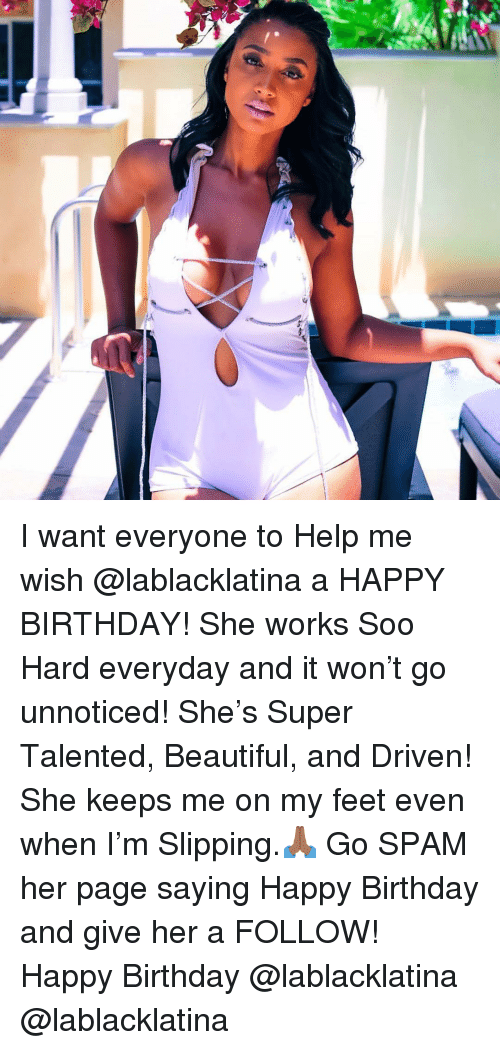 Beautiful, Birthday, and Memes: I want everyone to Help me wish @lablacklatina a HAPPY BIRTHDAY! She works Soo Hard everyday and it won't go unnoticed! She's Super Talented, Beautiful, and Driven! She keeps me on my feet even when I'm Slipping.🙏🏾 Go SPAM her page saying Happy Birthday and give her a FOLLOW! Happy Birthday @lablacklatina @lablacklatina