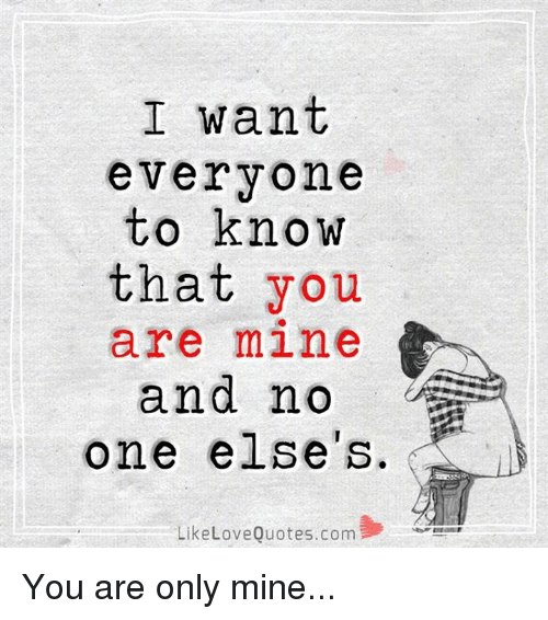 I Want Everyone To Know That You Are Mine And No One Elses Like