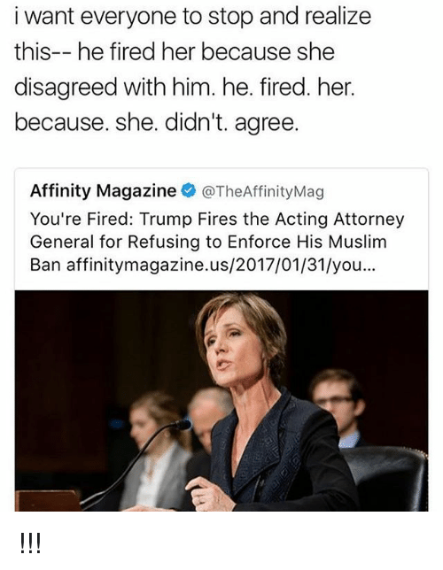 Memes, 🤖, and Attorney General: i want everyone to stop and realize  this-- he fired her because she  disagreed with him. he. fired. her.  because. she. didn't. agree.  Affinity Magazine  @TheAffinityMag  You're Fired: Trump Fires the Acting Attorney  General for Refusing to Enforce His Muslim  Ban affinitymagazine.us/2017/01/31/you !!!