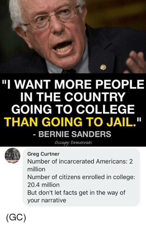 "Bernie Sanders, College, and Facts: ""I WANT MORE PEOPLE  IN THE COUNTRY  GOING TO COLLEGE  THAN GOING TO JAIL.""  BERNIE SANDERS  occupy Democrats  Greg Curtner  Number of incarcerated Americans: 2  million  Number of citizens enrolled in college:  20.4 million  But don't let facts get in the way of  your narrative (GC)"